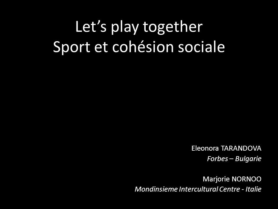 Lets play together Sport et cohésion sociale Eleonora TARANDOVA Forbes – Bulgarie Marjorie NORNOO Mondinsieme Intercultural Centre - Italie