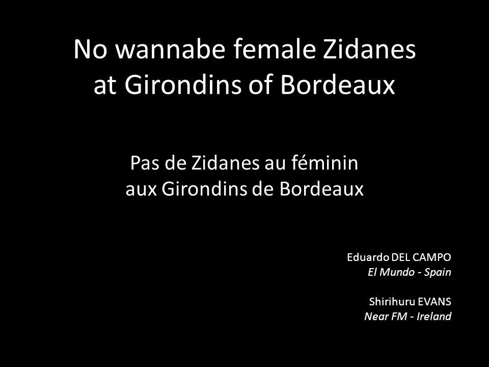 No wannabe female Zidanes at Girondins of Bordeaux Pas de Zidanes au féminin aux Girondins de Bordeaux Eduardo DEL CAMPO El Mundo - Spain Shirihuru EVANS Near FM - Ireland