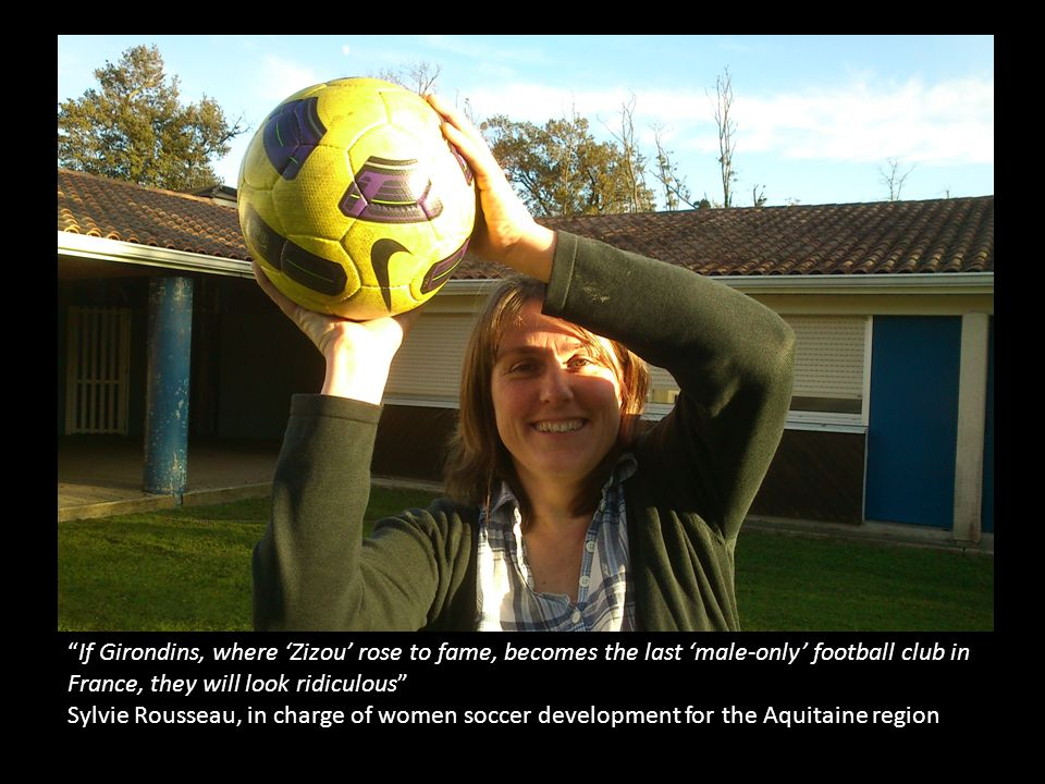 If Girondins, where Zizou rose to fame, becomes the last male-only football club in France, they will look ridiculous Sylvie Rousseau, in charge of women soccer development for the Aquitaine region