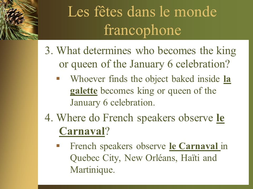 Les fêtes dans le monde francophone 3. What determines who becomes the king or queen of the January 6 celebration? Whoever finds the object baked insi