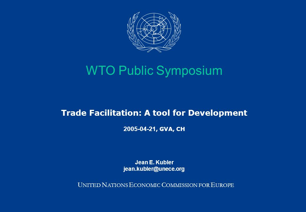WTO Public Symposium Trade Facilitation: A tool for Development 2005-04-21, GVA, CH Jean E. Kubler jean.kubler@unece.org U NITED N ATIONS E CONOMIC C