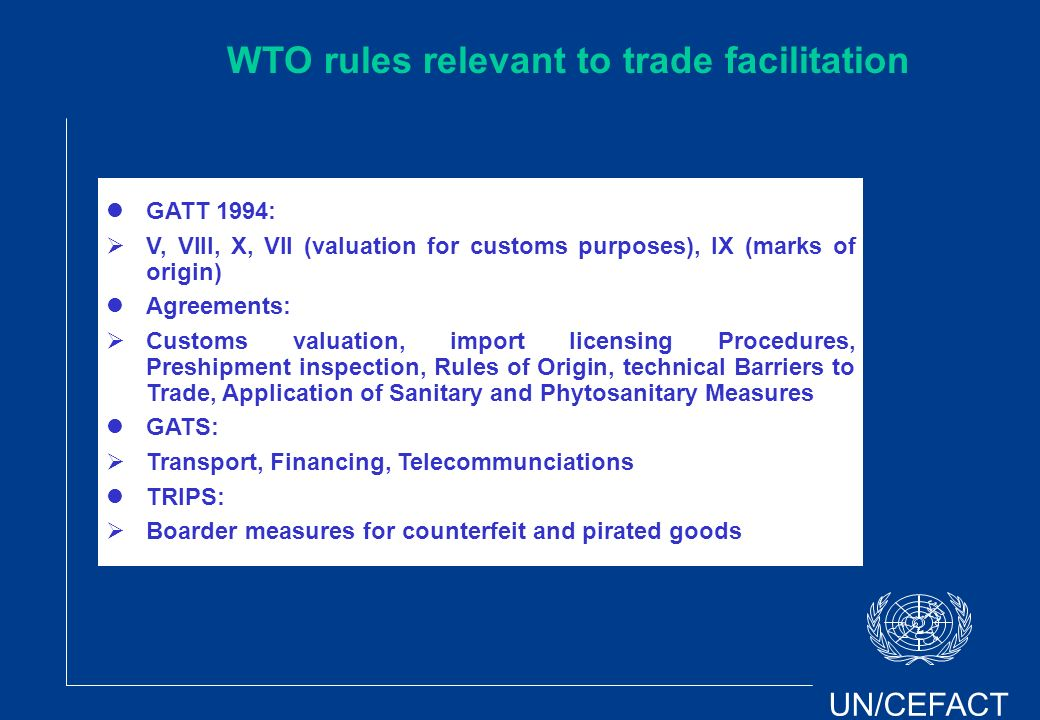 UN/CEFACT GATT 1994: V, VIII, X, VII (valuation for customs purposes), IX (marks of origin) Agreements: Customs valuation, import licensing Procedures, Preshipment inspection, Rules of Origin, technical Barriers to Trade, Application of Sanitary and Phytosanitary Measures GATS: Transport, Financing, Telecommunciations TRIPS: Boarder measures for counterfeit and pirated goods WTO rules relevant to trade facilitation