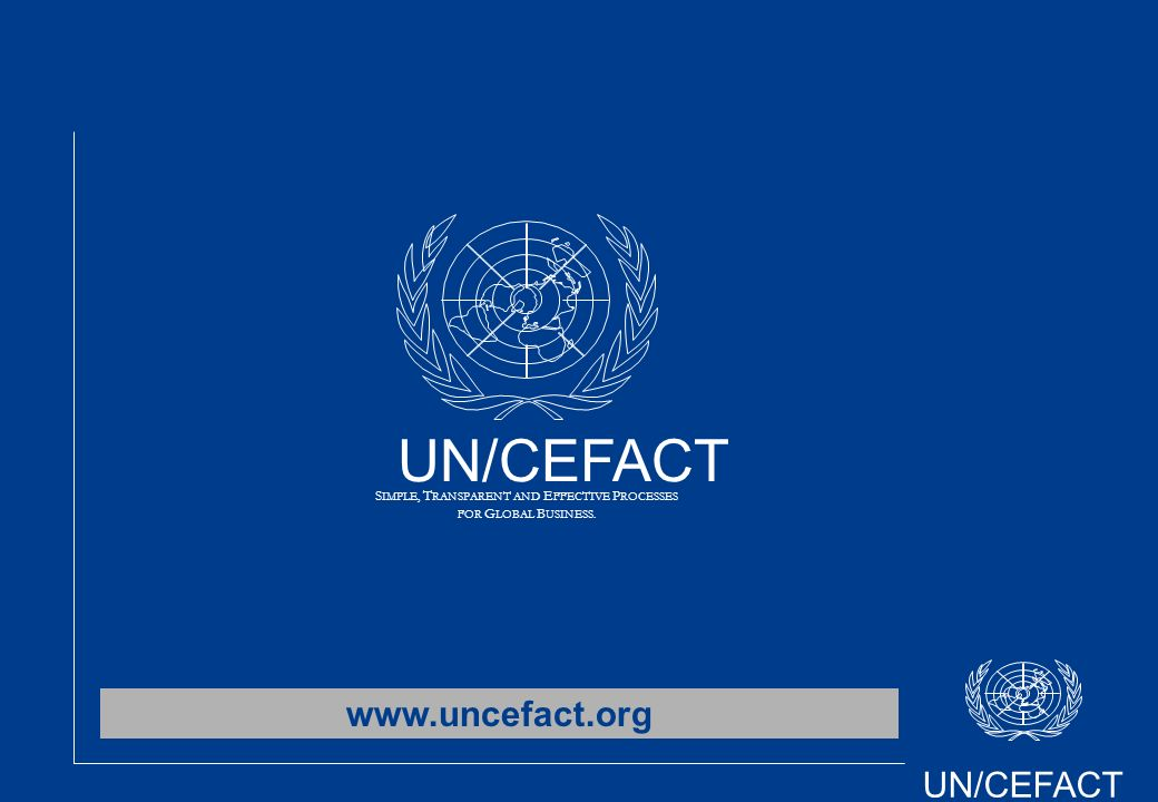 UN/CEFACT S IMPLE, T RANSPARENT AND E FFECTIVE P ROCESSES FOR G LOBAL B USINESS. www.uncefact.org