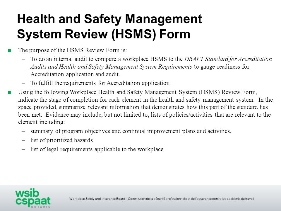 Health and Safety Management System Review (HSMS) Form The purpose of the HSMS Review Form is: – To do an internal audit to compare a workplace HSMS t