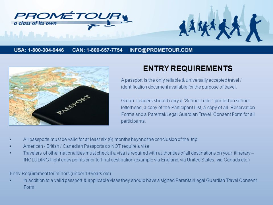 ENTRY REQUIREMENTS All passports must be valid for at least six (6) months beyond the conclusion of the trip American / British / Canadian Passports do NOT require a visa Travelers of other nationalities must check if a visa is required with authorities of all destinations on your itinerary – INCLUDING flight entry points prior to final destination (example via England, via United States, via Canada etc.) Entry Requirement for minors (under 18 years old) In addition to a valid passport & applicable visas they should have a signed Parental/Legal Guardian Travel Consent Form.
