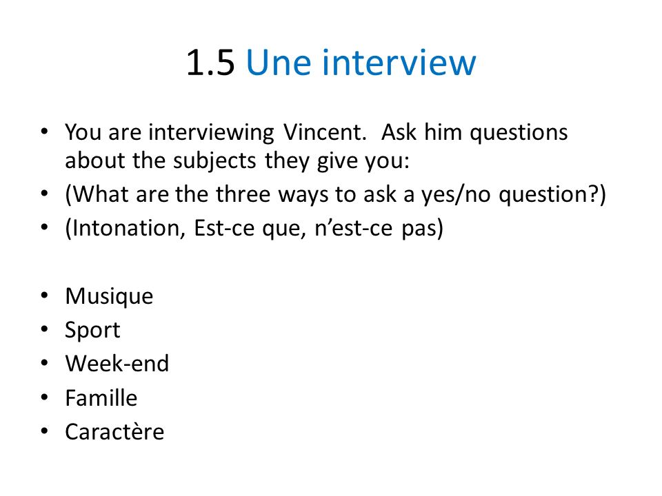 1.5 Une interview You are interviewing Vincent. Ask him questions about the subjects they give you: (What are the three ways to ask a yes/no question?