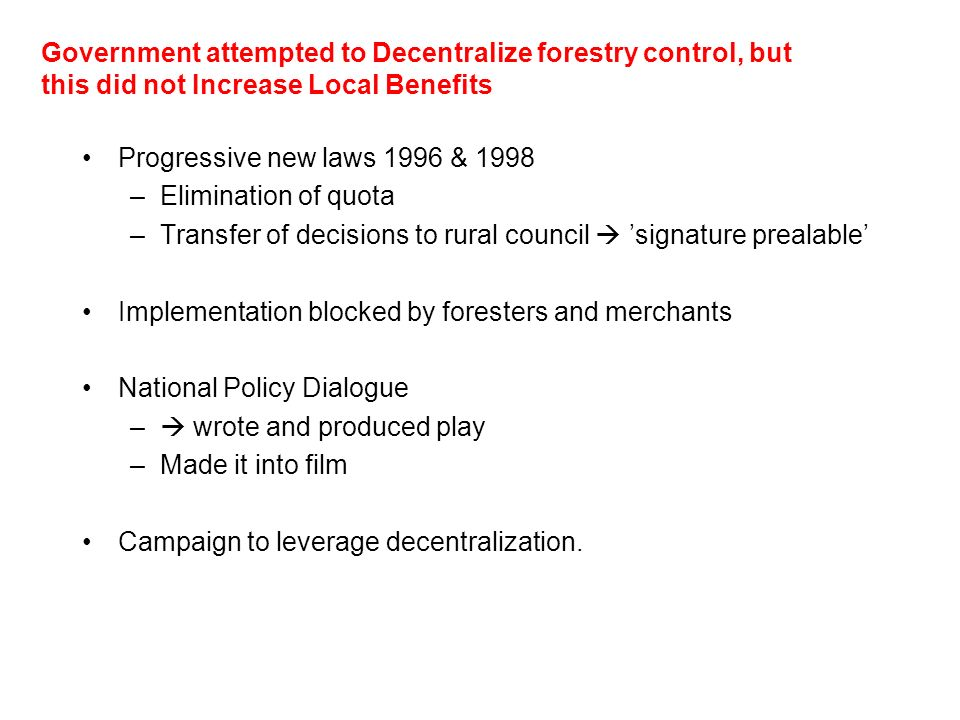 Government attempted to Decentralize forestry control, but this did not Increase Local Benefits Progressive new laws 1996 & 1998 –Elimination of quota –Transfer of decisions to rural council signature prealable Implementation blocked by foresters and merchants National Policy Dialogue – wrote and produced play –Made it into film Campaign to leverage decentralization.