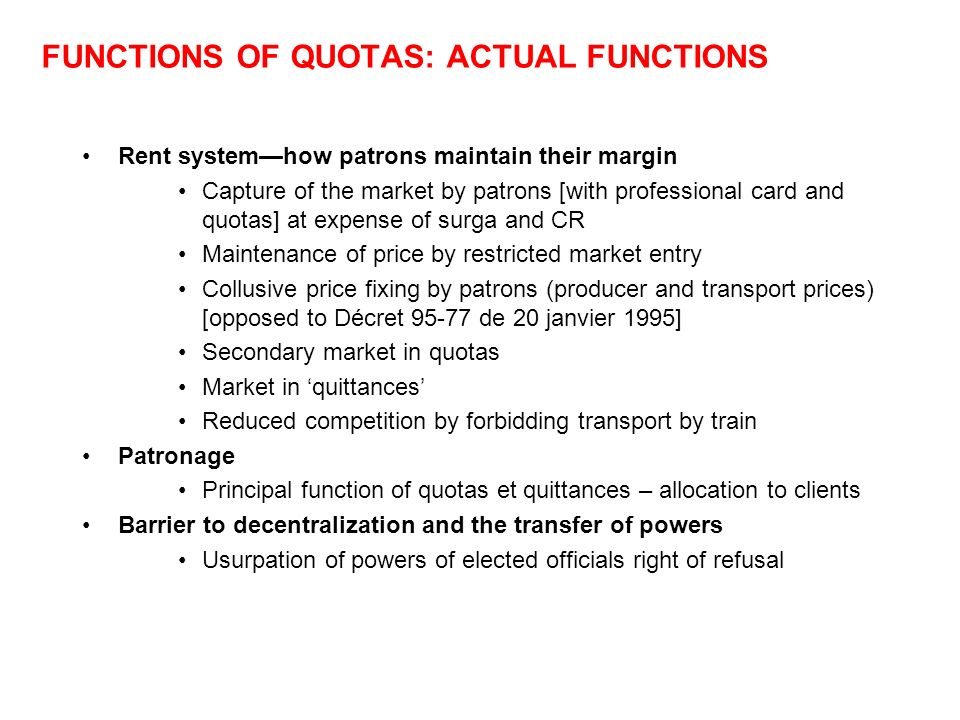 FUNCTIONS OF QUOTAS: ACTUAL FUNCTIONS Rent systemhow patrons maintain their margin Capture of the market by patrons [with professional card and quotas] at expense of surga and CR Maintenance of price by restricted market entry Collusive price fixing by patrons (producer and transport prices) [opposed to Décret 95-77 de 20 janvier 1995] Secondary market in quotas Market in quittances Reduced competition by forbidding transport by train Patronage Principal function of quotas et quittances – allocation to clients Barrier to decentralization and the transfer of powers Usurpation of powers of elected officials right of refusal