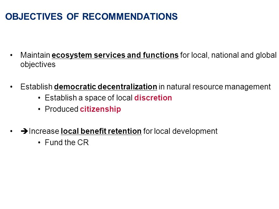 OBJECTIVES OF RECOMMENDATIONS Maintain ecosystem services and functions for local, national and global objectives Establish democratic decentralization in natural resource management Establish a space of local discretion Produced citizenship Increase local benefit retention for local development Fund the CR