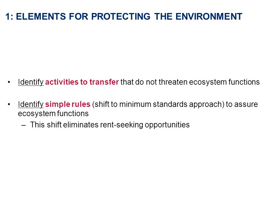 1: ELEMENTS FOR PROTECTING THE ENVIRONMENT Identify activities to transfer that do not threaten ecosystem functions Identify simple rules (shift to minimum standards approach) to assure ecosystem functions –This shift eliminates rent-seeking opportunities