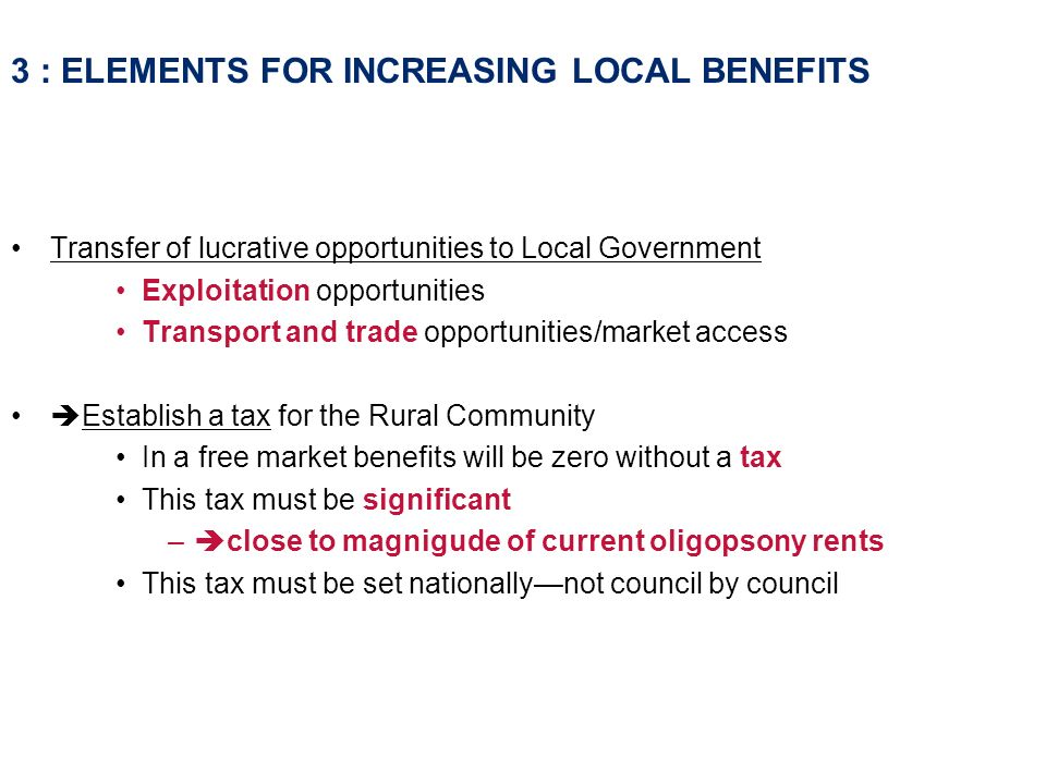 3 : ELEMENTS FOR INCREASING LOCAL BENEFITS Transfer of lucrative opportunities to Local Government Exploitation opportunities Transport and trade opportunities/market access Establish a tax for the Rural Community In a free market benefits will be zero without a tax This tax must be significant – close to magnigude of current oligopsony rents This tax must be set nationallynot council by council