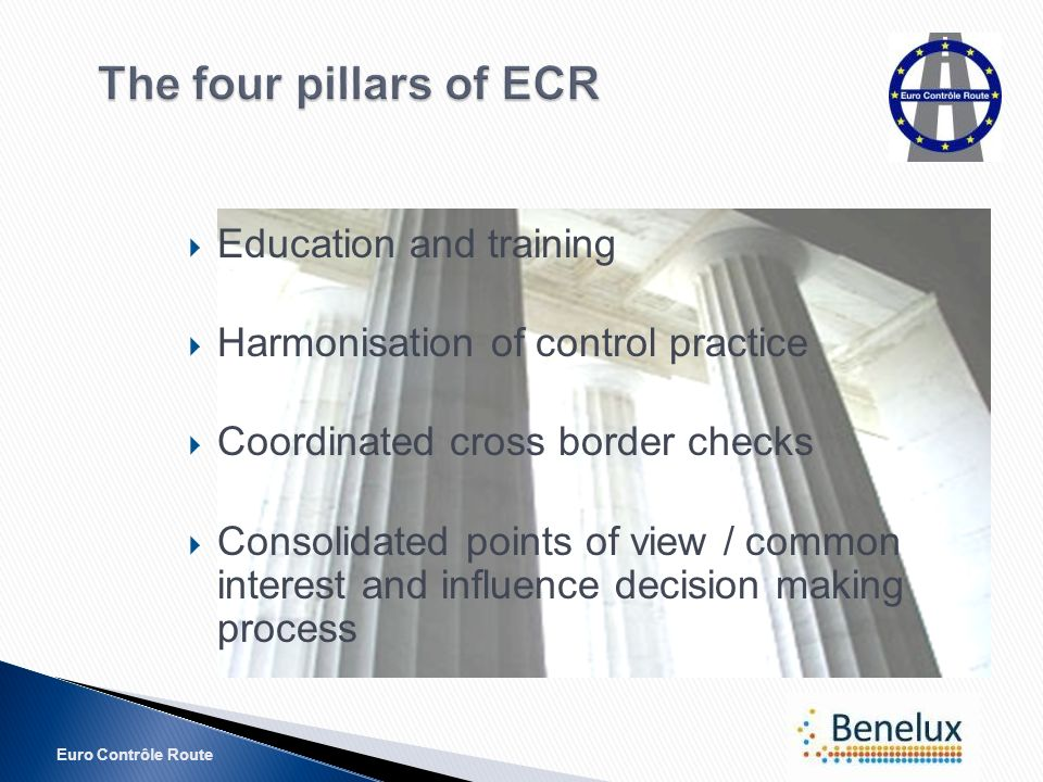 Euro Contrôle Route The four pillars of ECR Education and training Harmonisation of control practice Coordinated cross border checks Consolidated points of view / common interest and influence decision making process