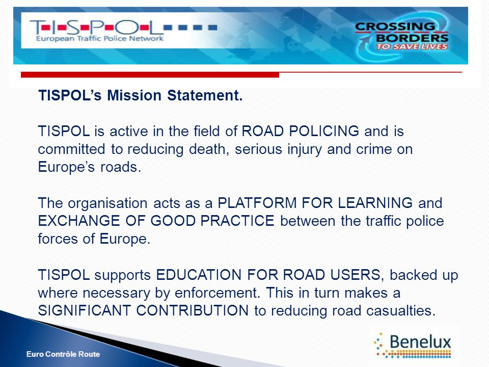 Euro Contrôle Route TISPOLs Mission Statement. TISPOL is active in the field of ROAD POLICING and is committed to reducing death, serious injury and c
