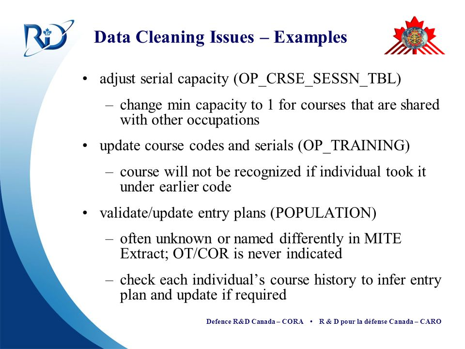 Defence R&D Canada – CORA R & D pour la défense Canada – CARO Data Cleaning Issues – Examples adjust serial capacity (OP_CRSE_SESSN_TBL) –change min capacity to 1 for courses that are shared with other occupations update course codes and serials (OP_TRAINING) –course will not be recognized if individual took it under earlier code validate/update entry plans (POPULATION) –often unknown or named differently in MITE Extract; OT/COR is never indicated –check each individuals course history to infer entry plan and update if required