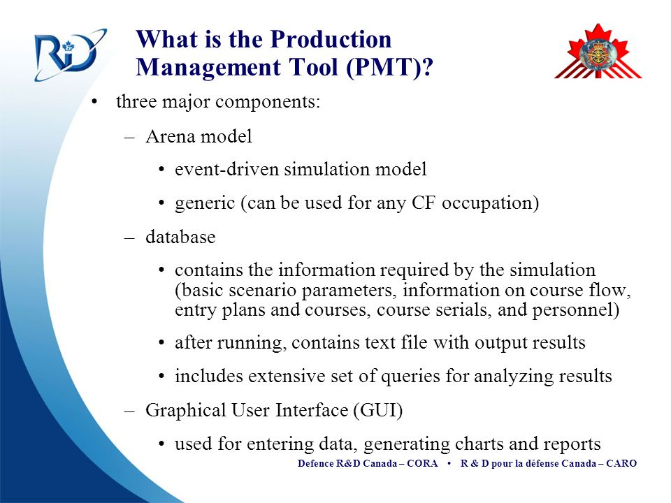 Defence R&D Canada – CORA R & D pour la défense Canada – CARO What is the Production Management Tool (PMT)? three major components: –Arena model event