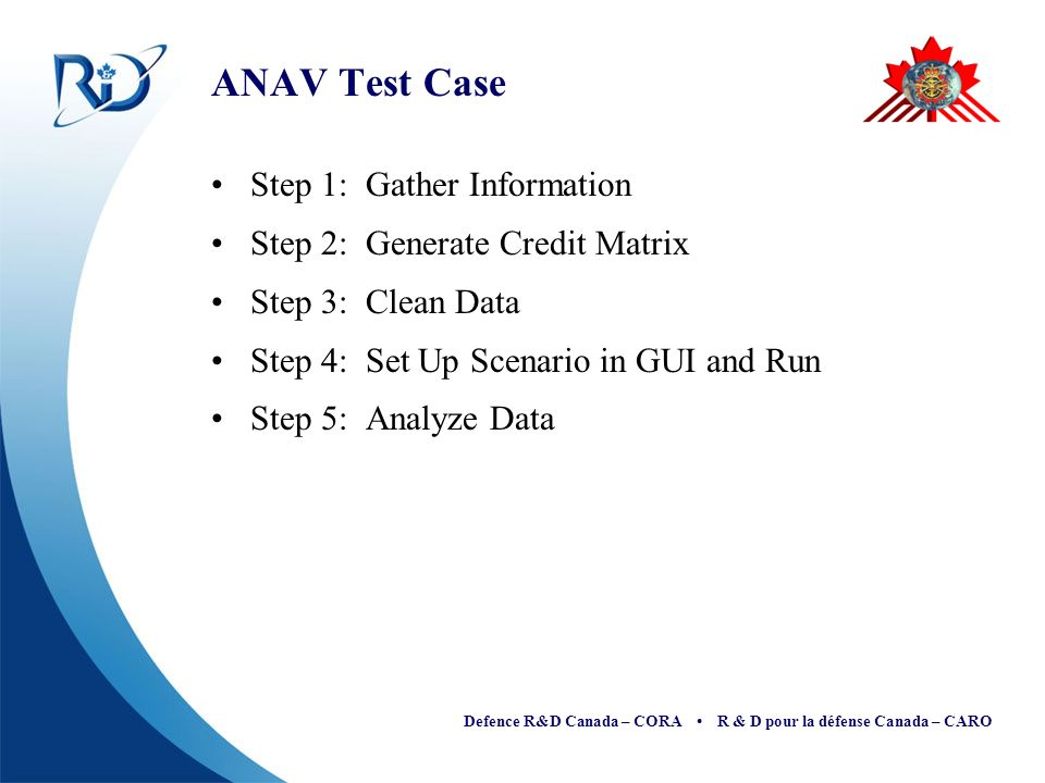 Defence R&D Canada – CORA R & D pour la défense Canada – CARO ANAV Test Case Step 1: Gather Information Step 2: Generate Credit Matrix Step 3: Clean Data Step 4: Set Up Scenario in GUI and Run Step 5: Analyze Data
