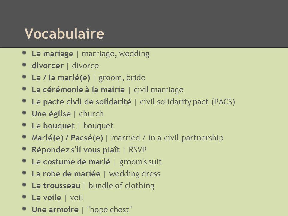 Vocabulaire Le mariage | marriage, wedding divorcer | divorce Le / la marié(e) | groom, bride La cérémonie à la mairie | civil marriage Le pacte civil
