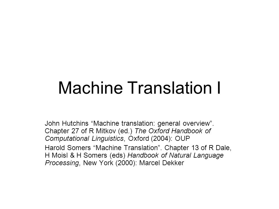 Machine Translation I John Hutchins Machine translation: general overview. Chapter 27 of R Mitkov (ed.) The Oxford Handbook of Computational Linguisti