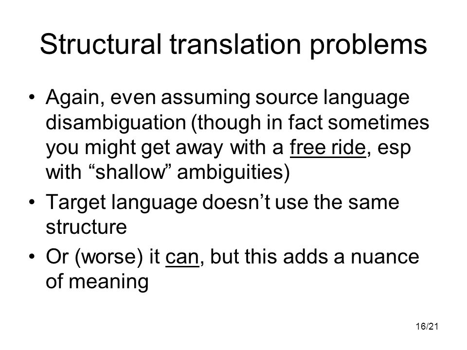 16/21 Structural translation problems Again, even assuming source language disambiguation (though in fact sometimes you might get away with a free rid