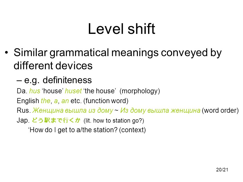 20/21 Level shift Similar grammatical meanings conveyed by different devices –e.g. definiteness Da. hus house huset the house (morphology) English the