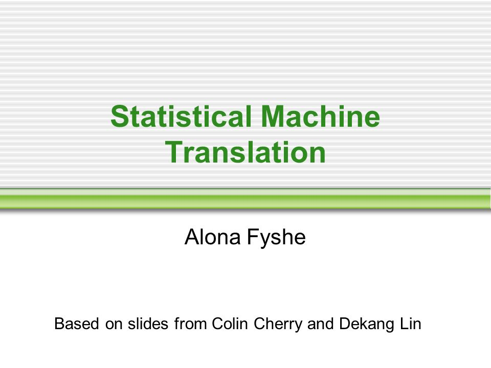 Statistical Machine Translation Alona Fyshe Based on slides from Colin Cherry and Dekang Lin