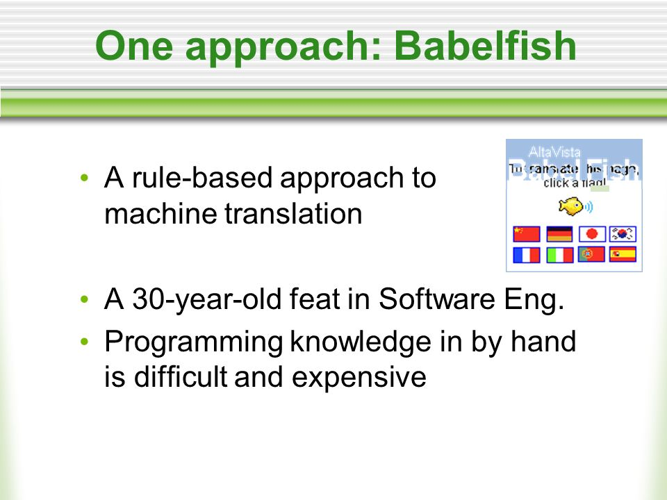 One approach: Babelfish A rule-based approach to machine translation A 30-year-old feat in Software Eng.