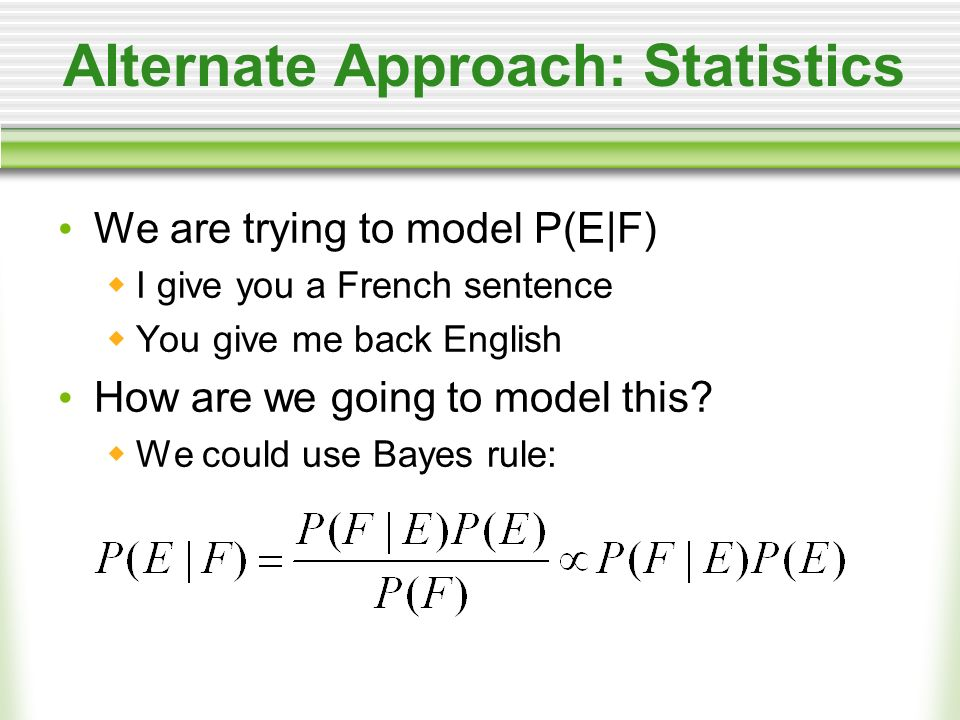 Alternate Approach: Statistics We are trying to model P(E|F) I give you a French sentence You give me back English How are we going to model this.