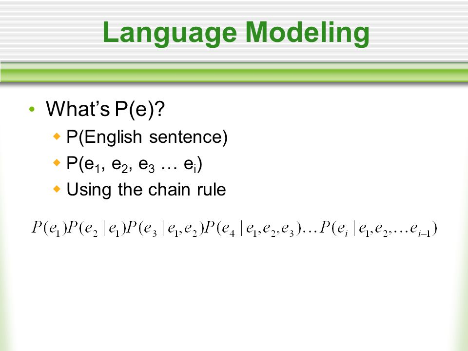 Language Modeling Whats P(e) P(English sentence) P(e 1, e 2, e 3 … e i ) Using the chain rule