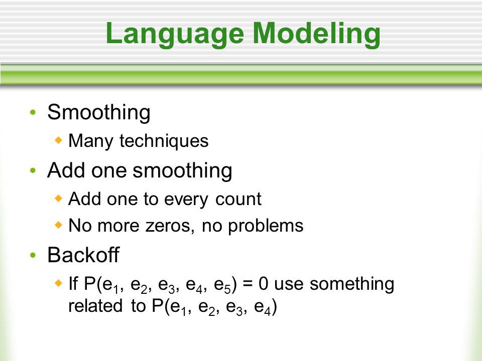 Language Modeling Smoothing Many techniques Add one smoothing Add one to every count No more zeros, no problems Backoff If P(e 1, e 2, e 3, e 4, e 5 ) = 0 use something related to P(e 1, e 2, e 3, e 4 )