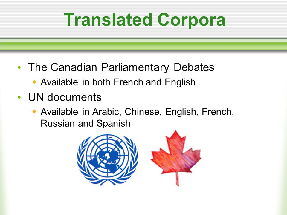 Translated Corpora The Canadian Parliamentary Debates Available in both French and English UN documents Available in Arabic, Chinese, English, French, Russian and Spanish