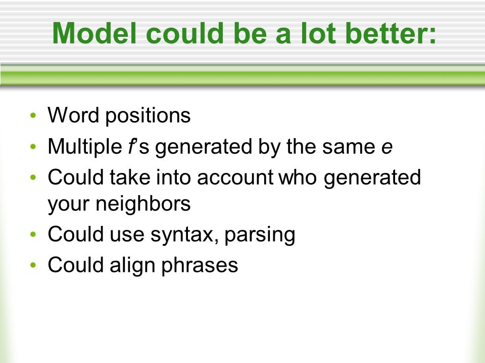 Model could be a lot better: Word positions Multiple fs generated by the same e Could take into account who generated your neighbors Could use syntax, parsing Could align phrases
