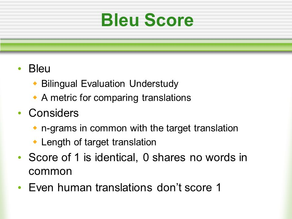 Bleu Score Bleu Bilingual Evaluation Understudy A metric for comparing translations Considers n-grams in common with the target translation Length of target translation Score of 1 is identical, 0 shares no words in common Even human translations dont score 1