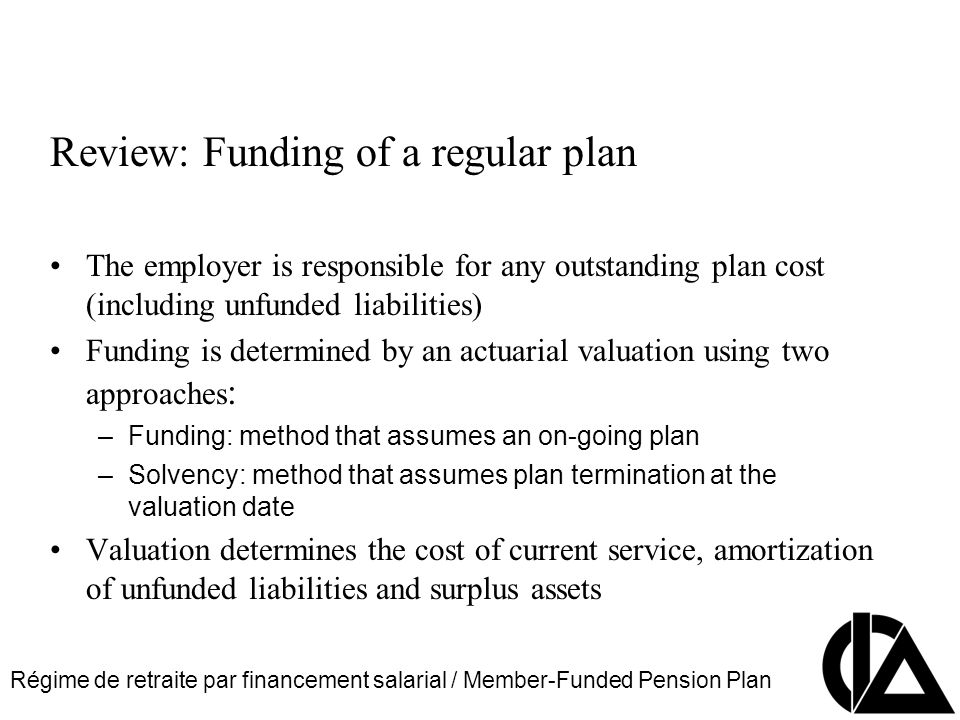 Régime de retraite par financement salarial / Member-Funded Pension Plan CIA Pension Seminar Colloque sur les régimes de retraite Review: Funding of a regular plan The employer is responsible for any outstanding plan cost (including unfunded liabilities) Funding is determined by an actuarial valuation using two approaches : –Funding: method that assumes an on-going plan –Solvency: method that assumes plan termination at the valuation date Valuation determines the cost of current service, amortization of unfunded liabilities and surplus assets