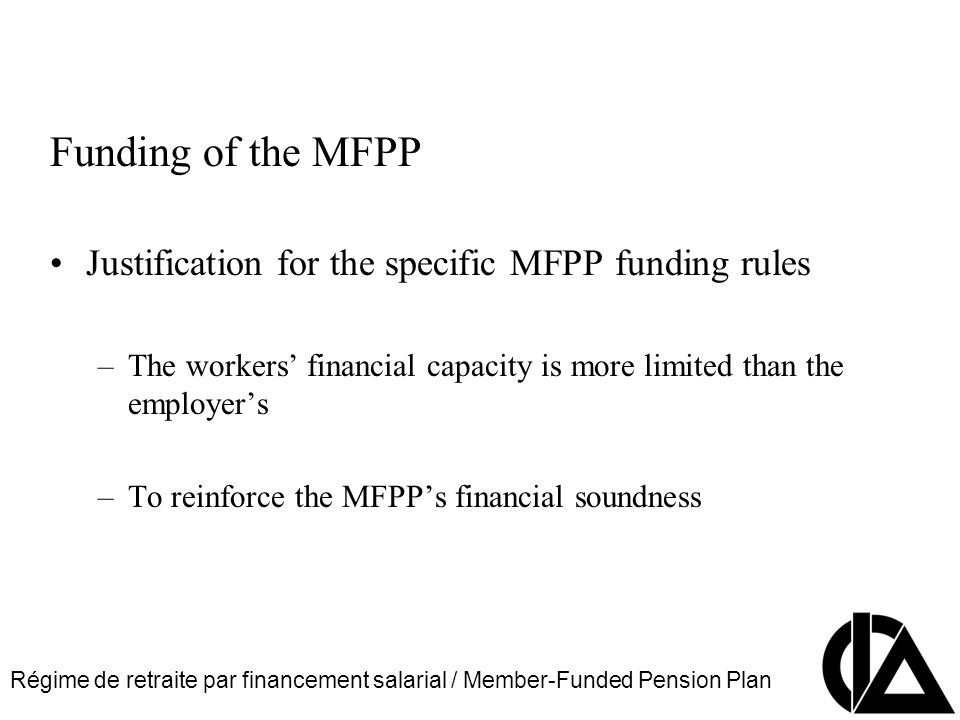 Régime de retraite par financement salarial / Member-Funded Pension Plan CIA Pension Seminar Colloque sur les régimes de retraite Funding of the MFPP Justification for the specific MFPP funding rules –The workers financial capacity is more limited than the employers –To reinforce the MFPPs financial soundness