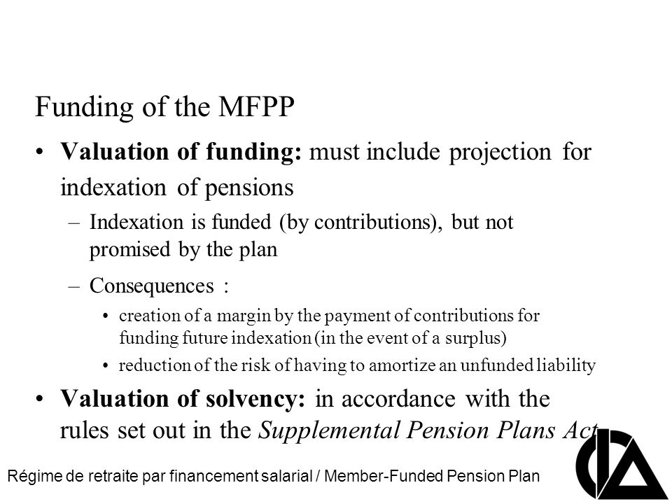 Régime de retraite par financement salarial / Member-Funded Pension Plan CIA Pension Seminar Colloque sur les régimes de retraite Funding of the MFPP Valuation of funding: must include projection for indexation of pensions –Indexation is funded (by contributions), but not promised by the plan –Consequences : creation of a margin by the payment of contributions for funding future indexation (in the event of a surplus) reduction of the risk of having to amortize an unfunded liability Valuation of solvency: in accordance with the rules set out in the Supplemental Pension Plans Act