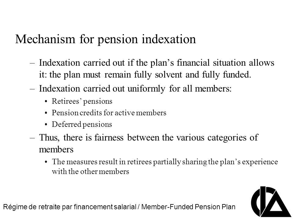 Régime de retraite par financement salarial / Member-Funded Pension Plan CIA Pension Seminar Colloque sur les régimes de retraite Mechanism for pension indexation –Indexation carried out if the plans financial situation allows it: the plan must remain fully solvent and fully funded.