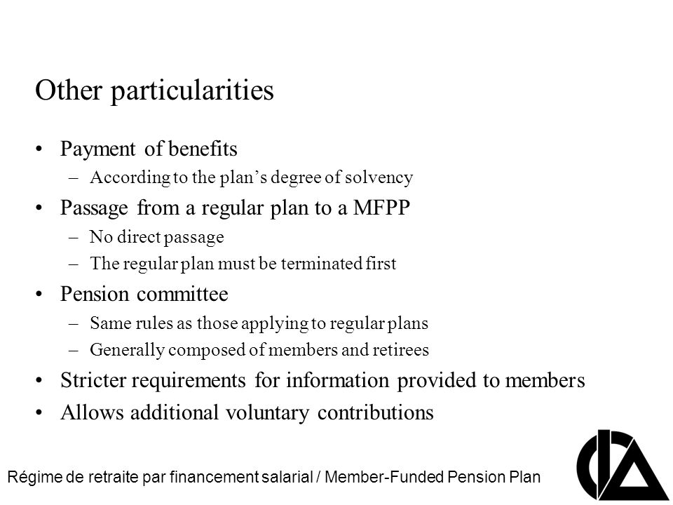 Régime de retraite par financement salarial / Member-Funded Pension Plan CIA Pension Seminar Colloque sur les régimes de retraite Other particularities Payment of benefits –According to the plans degree of solvency Passage from a regular plan to a MFPP –No direct passage –The regular plan must be terminated first Pension committee –Same rules as those applying to regular plans –Generally composed of members and retirees Stricter requirements for information provided to members Allows additional voluntary contributions