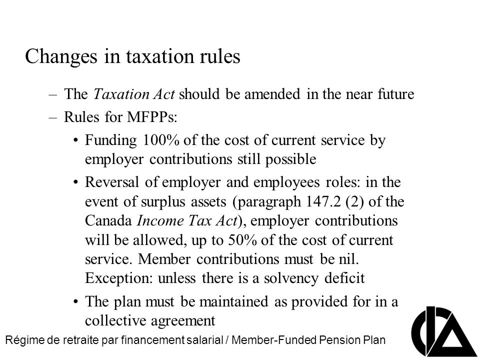 Régime de retraite par financement salarial / Member-Funded Pension Plan CIA Pension Seminar Colloque sur les régimes de retraite Changes in taxation rules –The Taxation Act should be amended in the near future –Rules for MFPPs: Funding 100% of the cost of current service by employer contributions still possible Reversal of employer and employees roles: in the event of surplus assets (paragraph 147.2 (2) of the Canada Income Tax Act), employer contributions will be allowed, up to 50% of the cost of current service.