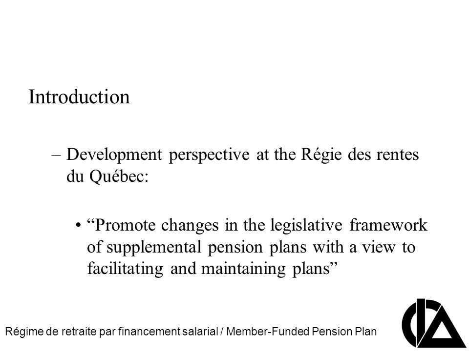 Régime de retraite par financement salarial / Member-Funded Pension Plan CIA Pension Seminar Colloque sur les régimes de retraite Introduction –Development perspective at the Régie des rentes du Québec: Promote changes in the legislative framework of supplemental pension plans with a view to facilitating and maintaining plans