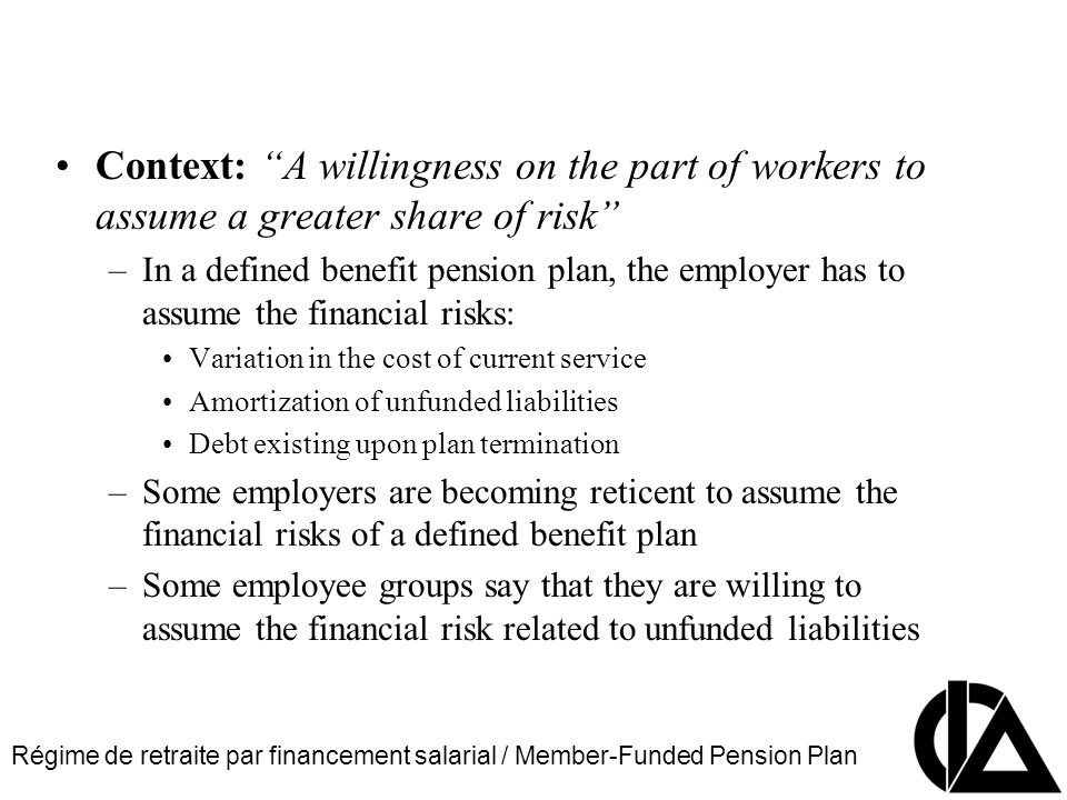 Régime de retraite par financement salarial / Member-Funded Pension Plan CIA Pension Seminar Colloque sur les régimes de retraite Context: A willingness on the part of workers to assume a greater share of risk –In a defined benefit pension plan, the employer has to assume the financial risks: Variation in the cost of current service Amortization of unfunded liabilities Debt existing upon plan termination –Some employers are becoming reticent to assume the financial risks of a defined benefit plan –Some employee groups say that they are willing to assume the financial risk related to unfunded liabilities
