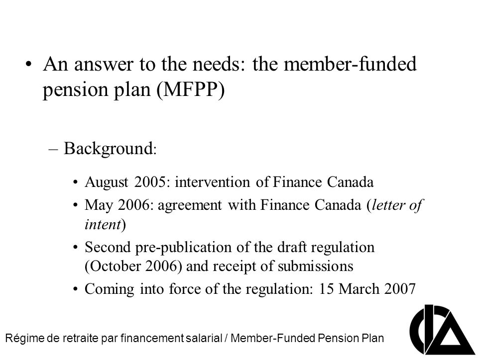 Régime de retraite par financement salarial / Member-Funded Pension Plan CIA Pension Seminar Colloque sur les régimes de retraite An answer to the needs: the member-funded pension plan (MFPP) –Background : August 2005: intervention of Finance Canada May 2006: agreement with Finance Canada (letter of intent) Second pre-publication of the draft regulation (October 2006) and receipt of submissions Coming into force of the regulation: 15 March 2007
