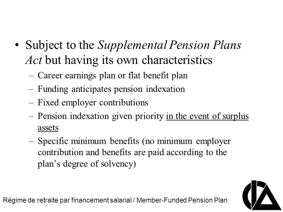 Régime de retraite par financement salarial / Member-Funded Pension Plan CIA Pension Seminar Colloque sur les régimes de retraite Subject to the Supplemental Pension Plans Act but having its own characteristics –Career earnings plan or flat benefit plan –Funding anticipates pension indexation –Fixed employer contributions –Pension indexation given priority in the event of surplus assets –Specific minimum benefits (no minimum employer contribution and benefits are paid according to the plans degree of solvency)
