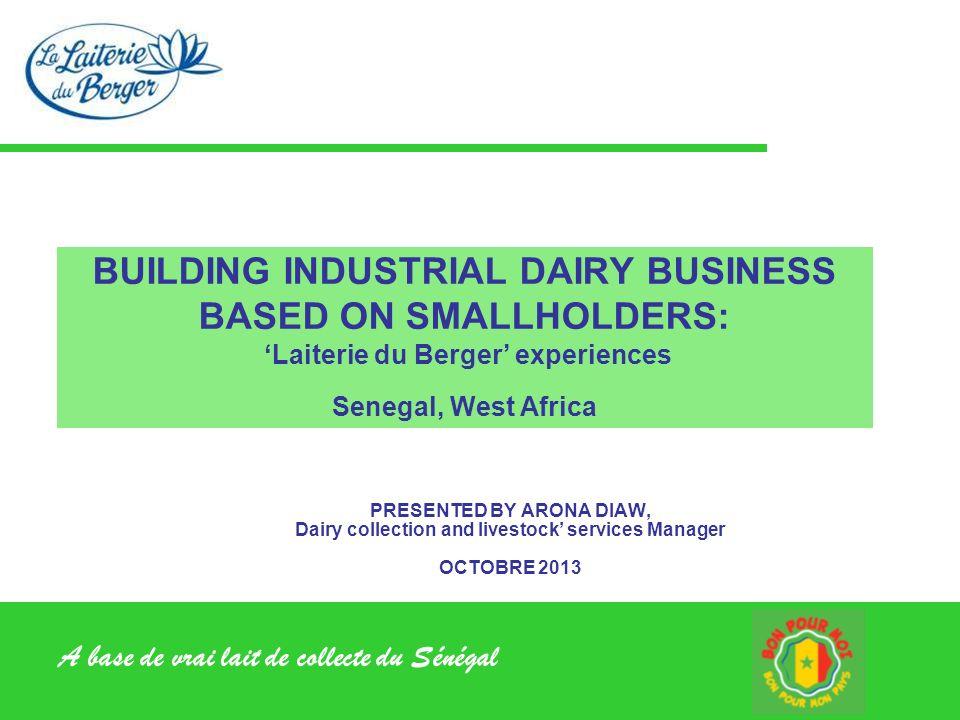 A base de vrai lait de collecte du Sénégal BUILDING INDUSTRIAL DAIRY BUSINESS BASED ON SMALLHOLDERS: Laiterie du Berger experiences Senegal, West Afri