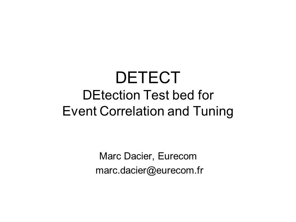 DETECT DEtection Test bed for Event Correlation and Tuning Marc Dacier, Eurecom marc.dacier@eurecom.fr