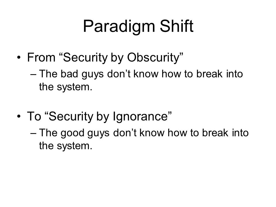 Paradigm Shift From Security by Obscurity –The bad guys dont know how to break into the system.