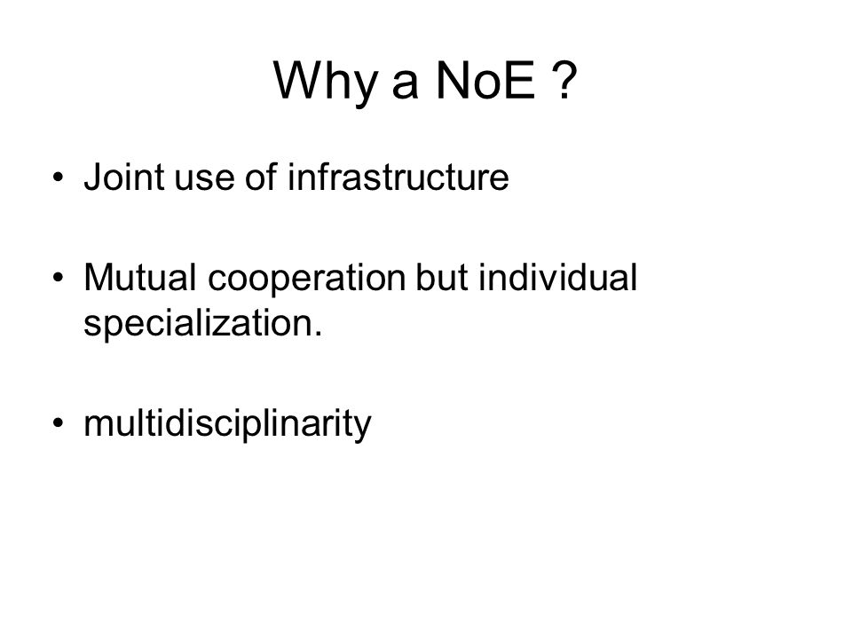 Why a NoE . Joint use of infrastructure Mutual cooperation but individual specialization.