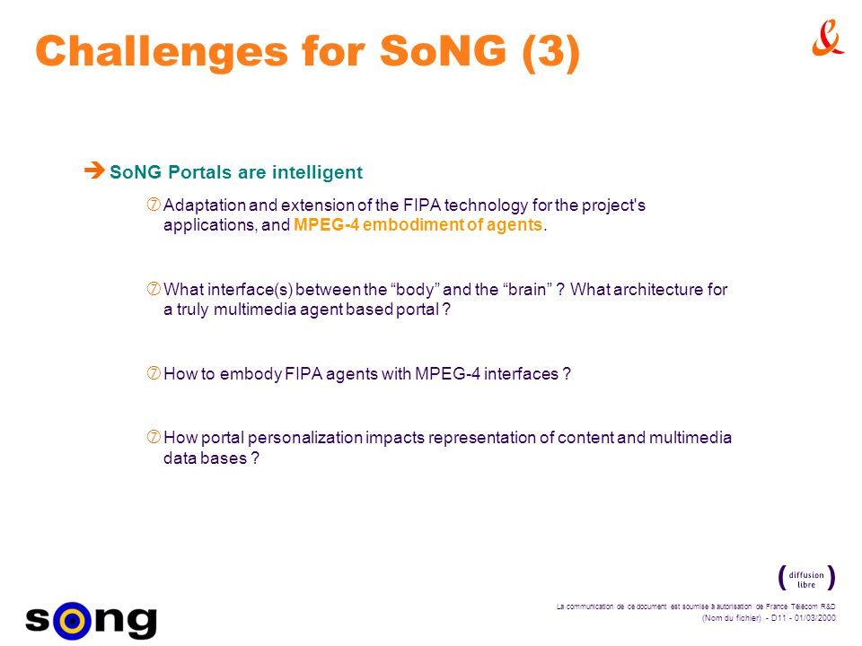 La communication de ce document est soumise à autorisation de France Télécom R&D (Nom du fichier) - D11 - 01/03/2000 Challenges for SoNG (3) è SoNG Portals are intelligent ‡ Adaptation and extension of the FIPA technology for the project s applications, and MPEG-4 embodiment of agents.