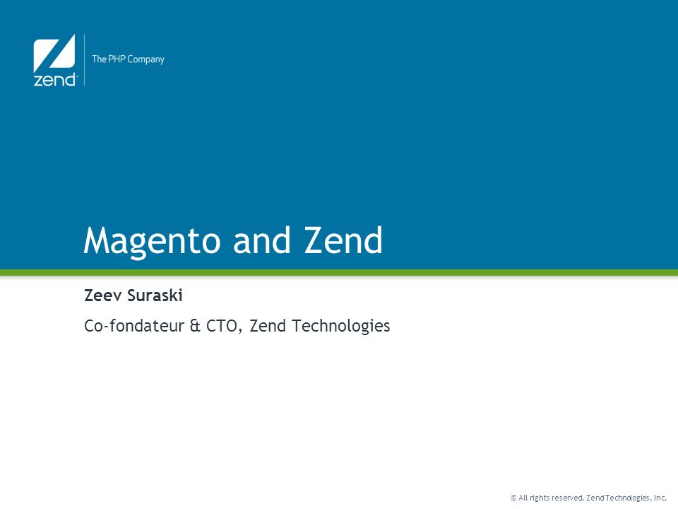 © All rights reserved. Zend Technologies, Inc. Magento and Zend Zeev Suraski Co-fondateur & CTO, Zend Technologies