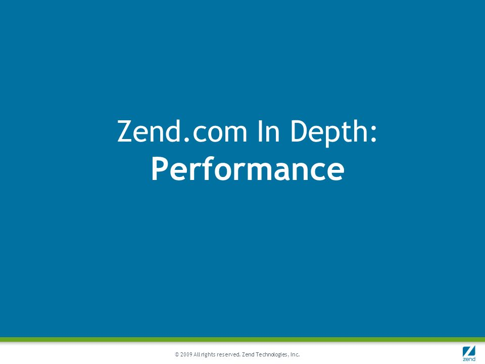 © 2009 All rights reserved. Zend Technologies, Inc. Zend.com In Depth: Performance