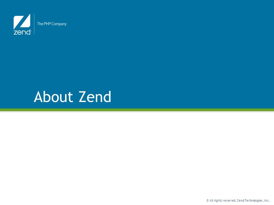 © All rights reserved. Zend Technologies, Inc. About Zend